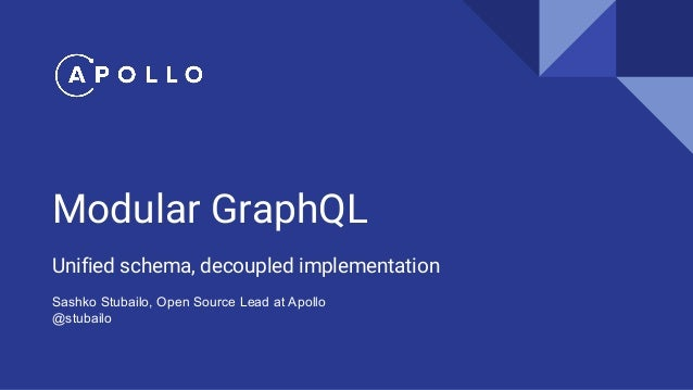 Modular GraphQL Unified schema, decoupled implementation Sashko Stubailo, Open Source Lead at Apollo @stubailo