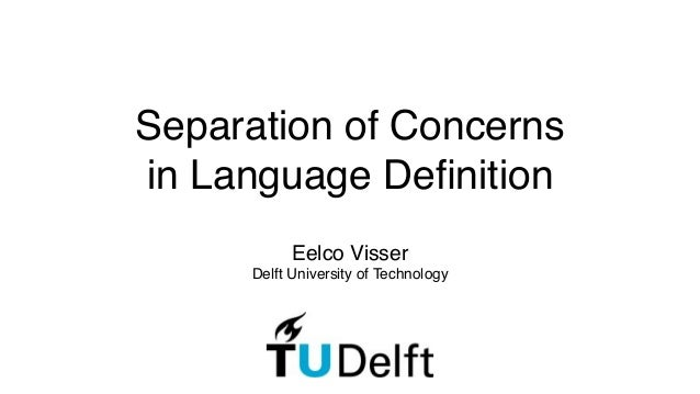 Separation of Concerns ! in Language Definition Eelco Visser! Delft University of Technology