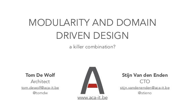 MODULARITY AND DOMAIN DRIVEN DESIGN a killer combination? Tom De Wolf Architect tom.dewolf@aca-it.be @tomdw Stijn Van den ...