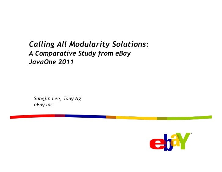 Calling All Modularity Solutions:A Comparative Study from eBayJavaOne 2011 Sangjin Lee, Tony Ng eBay Inc.