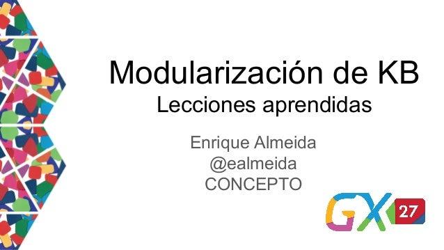 Modularización de KB Lecciones aprendidas Enrique Almeida @ealmeida CONCEPTO
