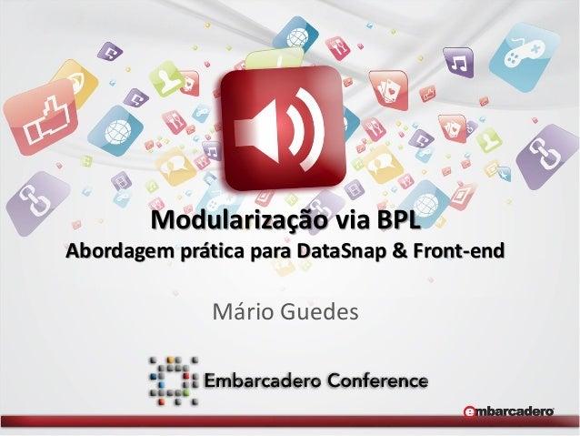 Modularização via BPL Abordagem prática para DataSnap & Front-end  Mário Guedes