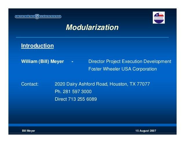 15 August 2007Bill Meyer Modularization Introduction William (Bill) Meyer - Director Project Execution Development Foster ...