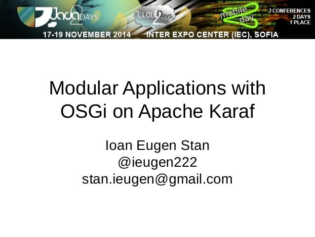 Modular Applications with  OSGi on Apache Karaf  Ioan Eugen Stan  @ieugen222  stan.ieugen@gmail.com