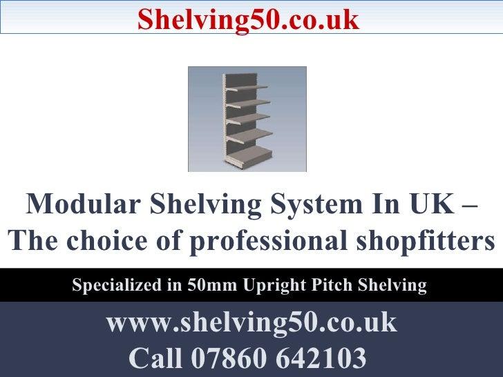Modular Shelving System In UK – The choice of professional shopfitters   Shelving50.co.uk www.shelving50.co.uk Call 07860 ...