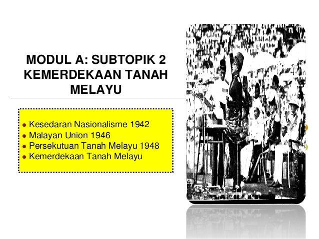 MODUL A: SUBTOPIK 2 KEMERDEKAAN TANAH MELAYU Kesedaran Nasionalisme 1942  Malayan Union 1946  Persekutuan Tanah Melayu 1...