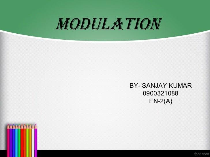MODULATION       BY- SANJAY KUMAR           0900321088             EN-2(A)