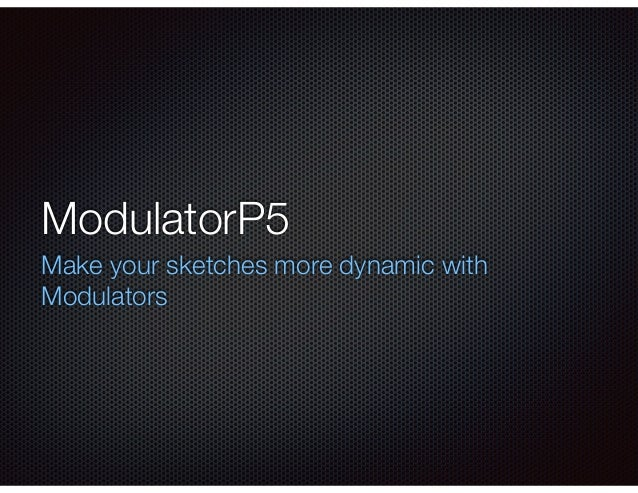 ModulatorP5 Make your sketches more dynamic with Modulators