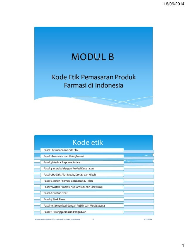 16/06/2014 1 MODUL B Kode Etik Pemasaran Produk Farmasi di Indonesia Kode etik Pasal 1 Pelaksanaan Kode Etik Pasal 2 Infor...
