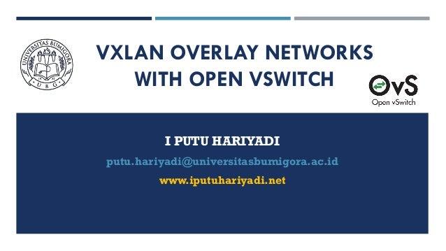 VXLAN OVERLAY NETWORKS WITH OPEN VSWITCH I PUTU HARIYADI putu.hariyadi@universitasbumigora.ac.id www.iputuhariyadi.net