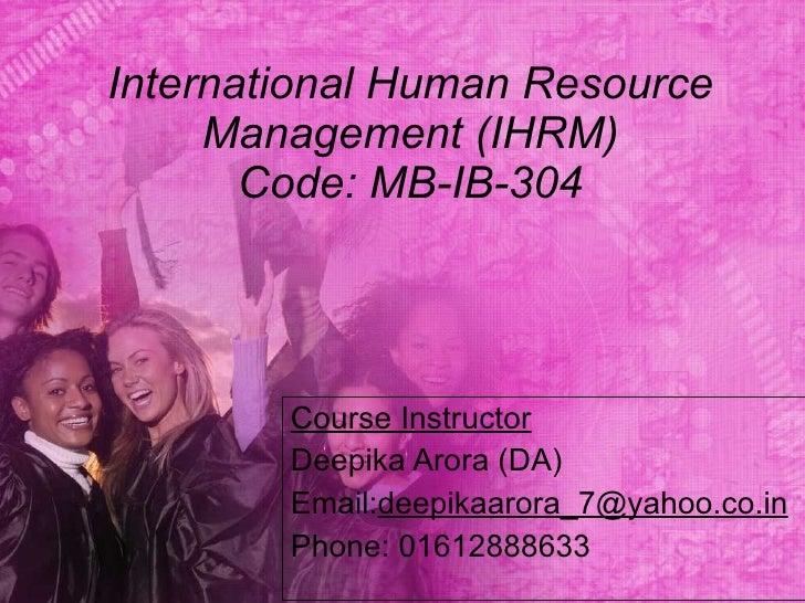 International Human Resource Management (IHRM) Code: MB-IB-304 Course Instructor Deepika Arora (DA) Email: [email_address]...