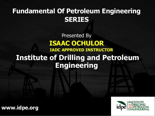 Fundamental Of Petroleum Engineering SERIES Presented By ISAAC OCHULOR IADC APPROVED INSTRUCTOR Institute of Drilling and ...