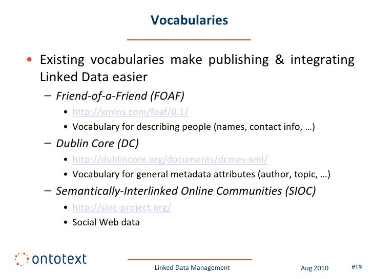 Vocabularies  • Existing vocabularies make publishing & integrating   Linked Data easier    – Friend-of-a-Friend (FOAF)   ...