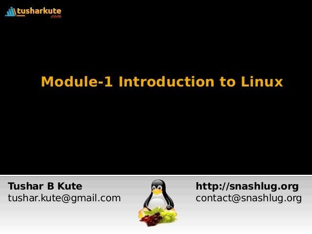 Module-1 Introduction to Linux Tushar B Kute tushar.kute@gmail.com http://snashlug.org contact@snashlug.org