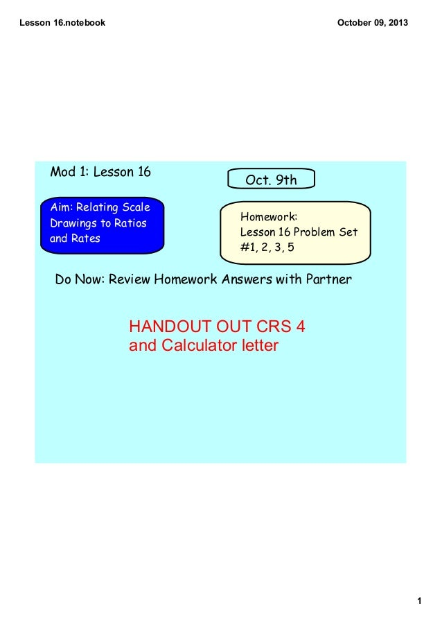 Lesson 16.notebook 1 October 09, 2013 Homework: Lesson 16 Problem Set #1, 2, 3, 5 Aim: Relating Scale Drawings to Ratios a...