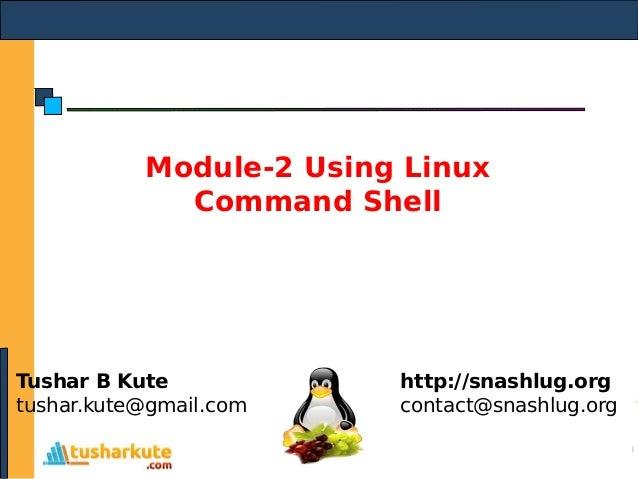Module-2 Using Linux Command Shell Tushar B Kute tushar.kute@gmail.com http://snashlug.org contact@snashlug.org
