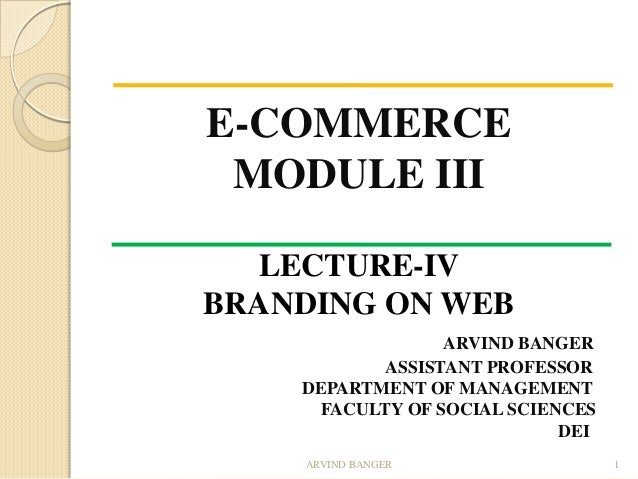 E-COMMERCE MODULE III LECTURE-IV BRANDING ON WEB ARVIND BANGER ASSISTANT PROFESSOR DEPARTMENT OF MANAGEMENT FACULTY OF SOC...