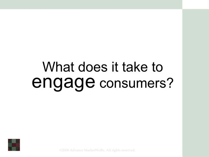 What does it take to  engage  consumers? ©2008 Advance MarketWoRx. All rights reserved.