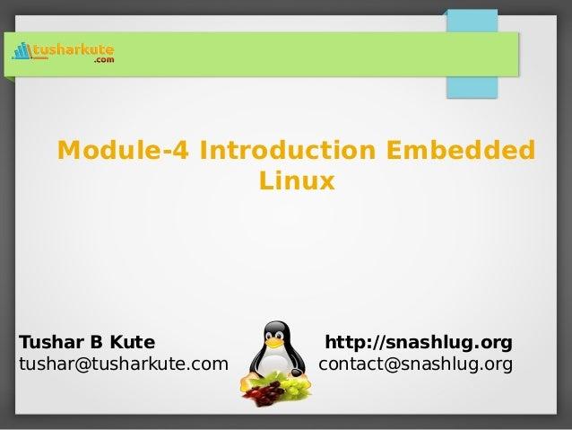 Module-4 Introduction Embedded Linux Tushar B Kute tushar@tusharkute.com http://snashlug.org contact@snashlug.org