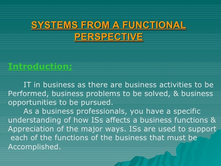 SYSTEMS FROM A FUNCTIONAL PERSPECTIVE Introduction; IT in business as there are business activities to be  Performed, busi...