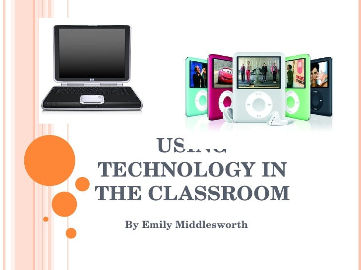 USING TECHNOLOGY IN THE CLASSROOM By Emily Middlesworth