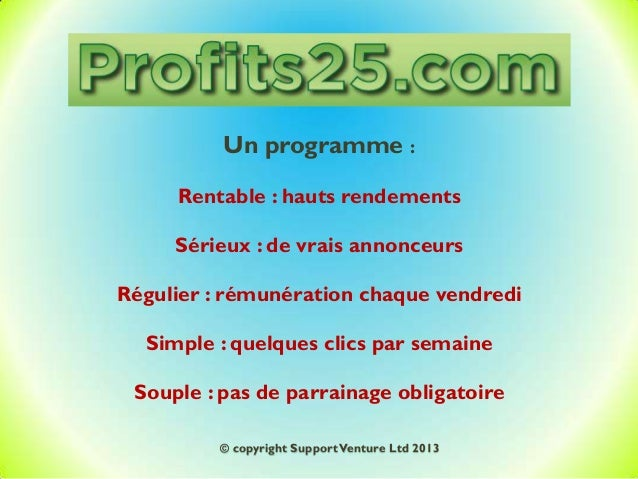 Un programme : Rentable : hauts rendements Sérieux : de vrais annonceurs Régulier : rémunération chaque vendredi Simple : ...