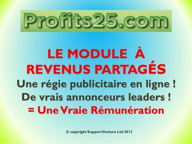 LE MODULE À REVENUS PARTAGÉS Une régie publicitaire en ligne ! De vrais annonceurs leaders ! = UneVraie Rémunération © cop...
