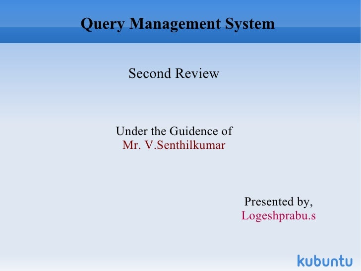 Query Management System Second Review Under the Guidence of Mr. V.Senthilkumar Presented by, Logeshprabu.s