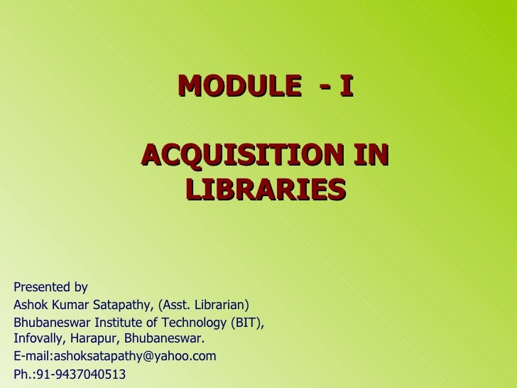 MODULE  - I ACQUISITION IN LIBRARIES Presented by  Ashok Kumar Satapathy, (Asst. Librarian) Bhubaneswar Institute of Techn...