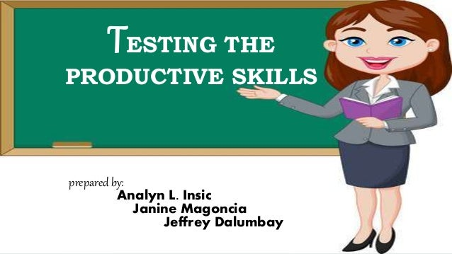 TESTING THE PRODUCTIVE SKILLS prepared by: Analyn L. Insic Janine Magoncia Jeffrey Dalumbay