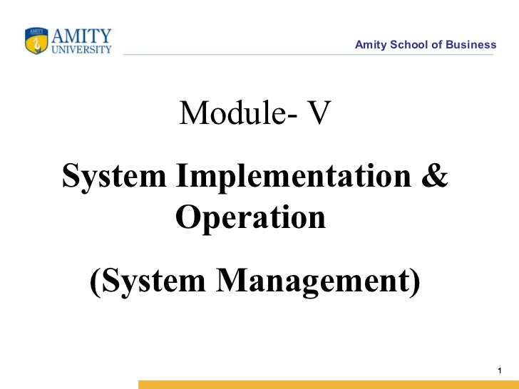 Amity School of Business      Module- VSystem Implementation &       Operation (System Management)                        ...