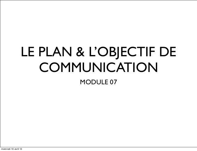 LE PLAN & L'OBJECTIF DECOMMUNICATIONMODULE 07mercredi 10 avril 13