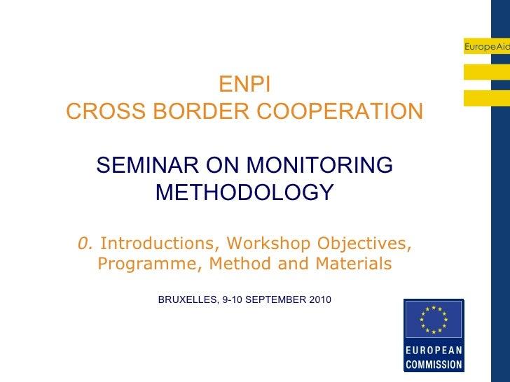 EuropeAid          ENPICROSS BORDER COOPERATION  SEMINAR ON MONITORING      METHODOLOGY0. Introductions, Workshop Objectiv...