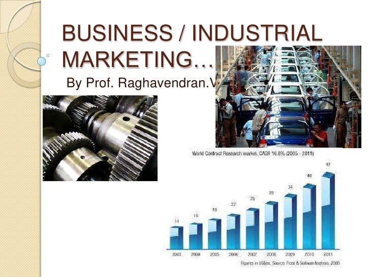 BUSINESS / INDUSTRIAL MARKETING….<br /> By Prof. Raghavendran.V<br />