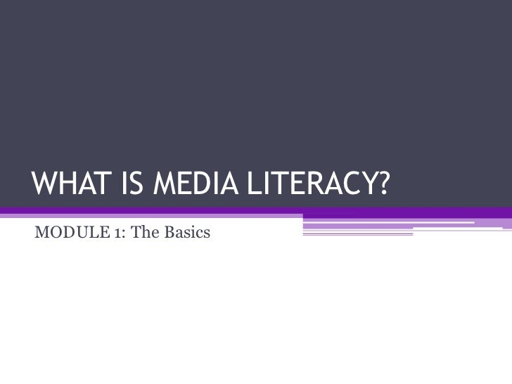 WHAT IS MEDIA LITERACY?MODULE 1: The Basics
