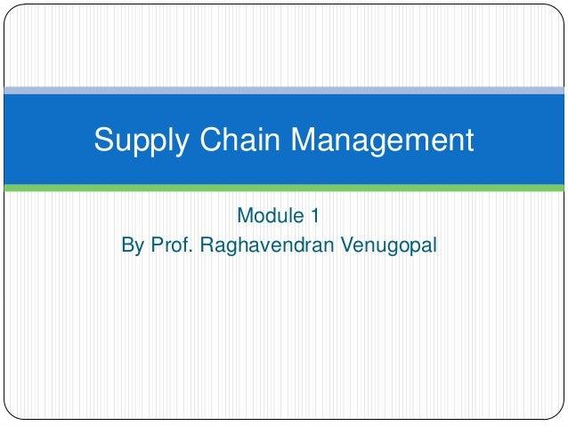 Supply Chain Management             Module 1 By Prof. Raghavendran Venugopal