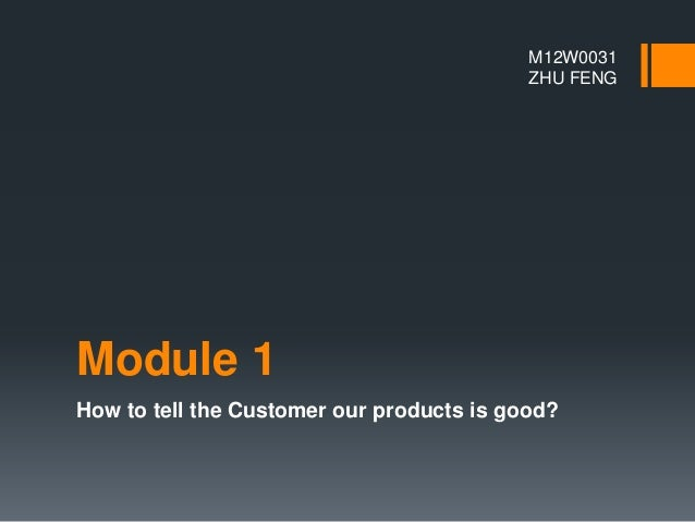 Module 1 How to tell the Customer our products is good? M12W0031 ZHU FENG