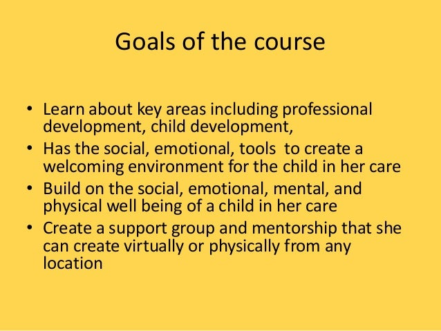 Goals of the course • Learn about key areas including professional development, child development, • Has the social, emoti...