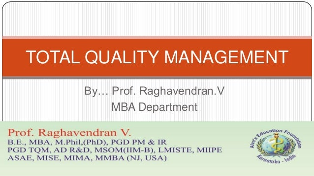 TOTAL QUALITY MANAGEMENT By… Prof. Raghavendran.V MBA Department