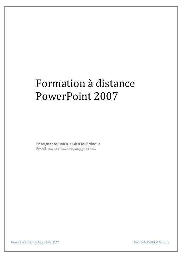 Formation à distance PowerPoint 2007  Enseignante : MOUKKADEM Firdaous Email : moukkadem.firdaous@gmail.com  Formation à d...