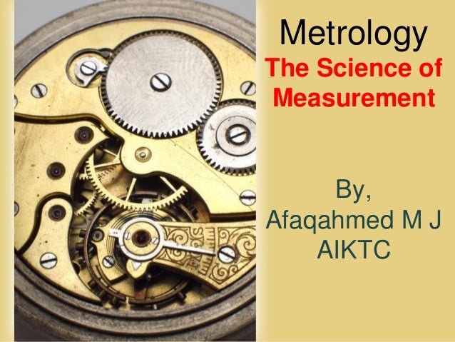 Page 1 Metrology The Science of Measurement By, Afaqahmed M J AIKTC
