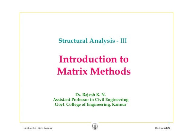 Structural Analysis - III Introduction to M t i M th dMatrix Methods Dr. Rajesh K. N. Assistant Professor in Civil Enginee...