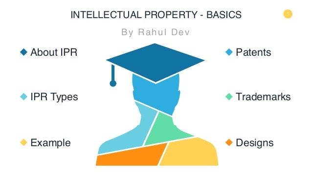 INTELLECTUAL PROPERTY - BASICS By Rahul Dev About IPR IPR Types Example Patents Trademarks Designs 1