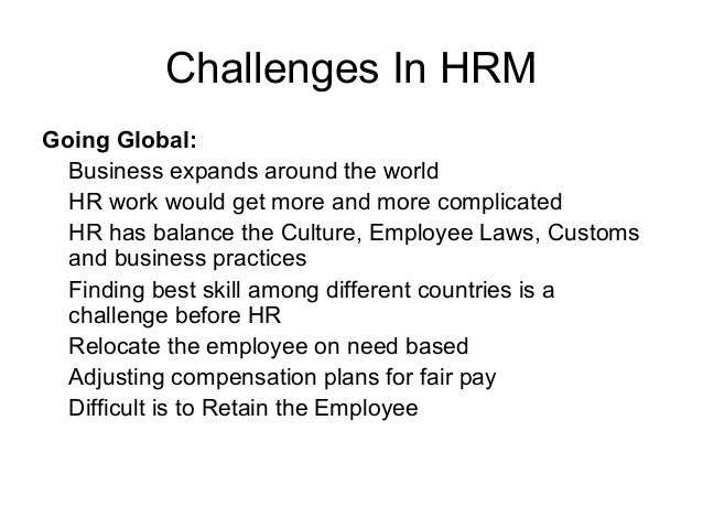 Challenges In HRM Going Global: Business expands around the world HR work would get more and more complicated HR has balan...