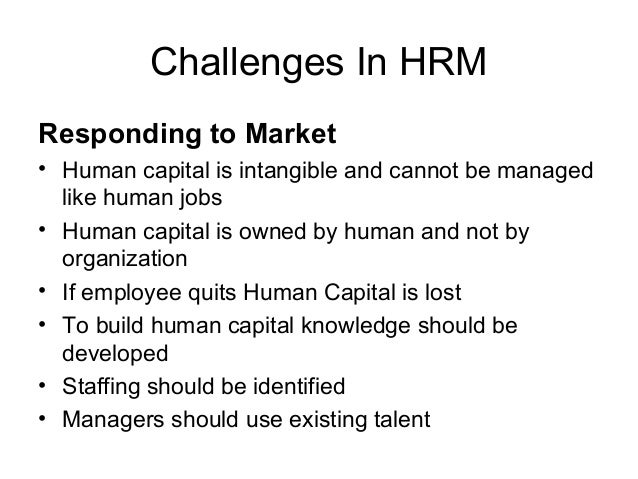 hrm challenges Human resource management (hrm or hr) is the management of human resourcescommonly referred to as the hr department [by whom], it is designed to maximize employee performance in service of an employer's strategic objectives.