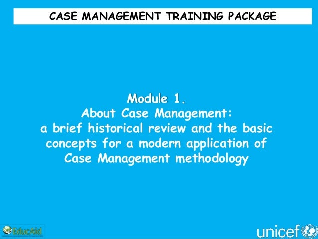 CASE MANAGEMENT TRAINING PACKAGE               Module 1.       About Case Management:a brief historical review and the bas...
