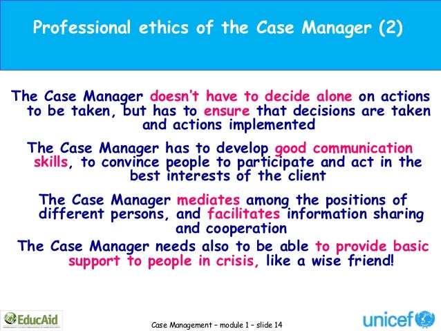 Professional ethics of the Case Manager (2)The Case Manager doesn't have to decide alone on actions  to be taken, but has ...