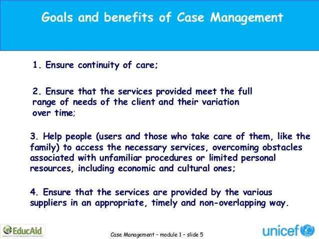 Goals and benefits of Case Management1. Ensure continuity of care;2. Ensure that the services provided meet the fullrange ...