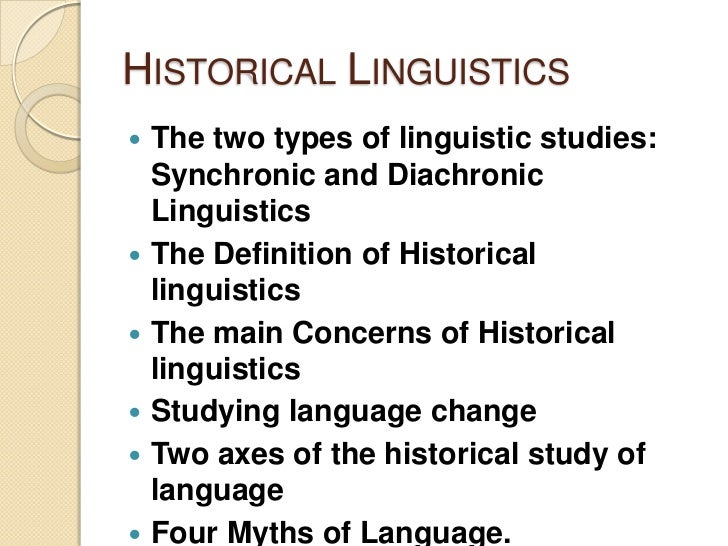 historical linguistics Historical linguistics—traditionally known as philology—is the branch of linguistics concerned with the development of a language or of languages over time the primary tool of historical linguistics is the comparative method , a way of identifying relations among languages in the absence of written records.