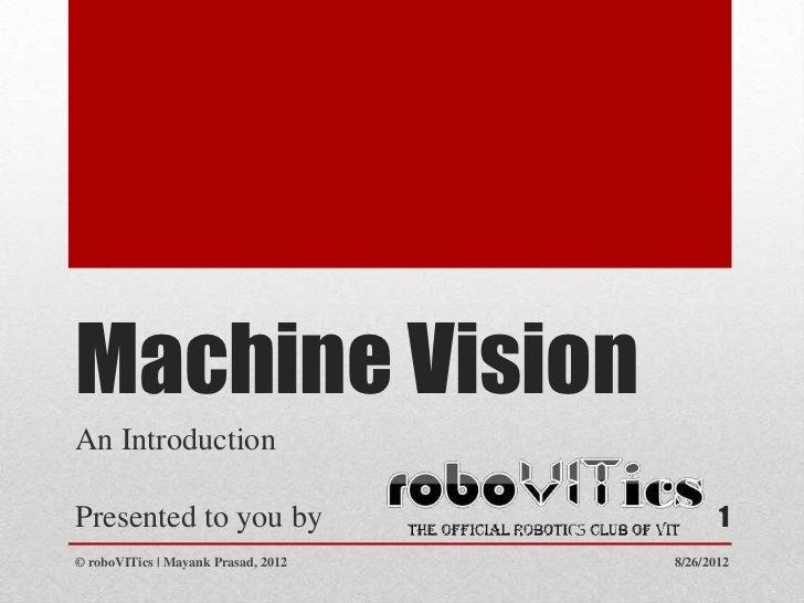 Machine VisionAn IntroductionPresented to you by                         1© roboVITics | Mayank Prasad, 2012   8/26/2012